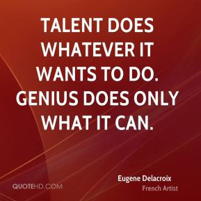 Talent does whatever it wants to do. Genius does only what it can.