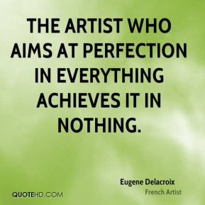 The artist who aims at perfection in everything achieves it in nothing.