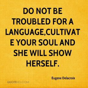 Eugene Delacroix - Do not be troubled for a language,cultivate your soul and she will show herself.
