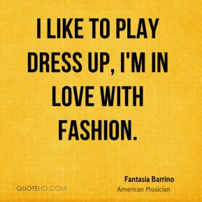 I like to play dress up, I'm in love with fashion.