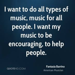 I want to do all types of music, music for all people. I want my music to be encouraging, to help people.
