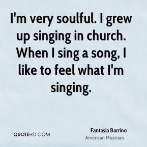 I'm very soulful. I grew up singing in church. When I sing a song, I like to feel what I'm singing.