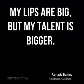 Fantasia Barrino - My lips are big, but my talent is bigger.