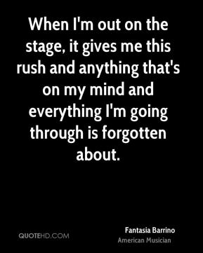 When I'm out on the stage, it gives me this rush and anything that's on my mind and everything I'm going through is forgotten about.