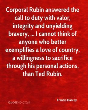Francis Harvey - Corporal Rubin answered the call to duty with valor, integrity and unyielding bravery, ... I cannot think of anyone who better exemplifies a love of country, a willingness to sacrifice through his personal actions, than Ted Rubin.