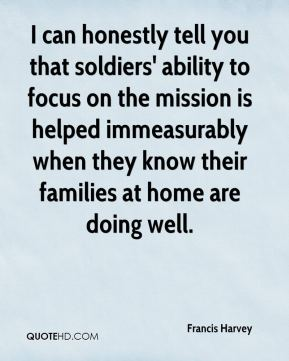 Francis Harvey - I can honestly tell you that soldiers' ability to focus on the mission is helped immeasurably when they know their families at home are doing well.