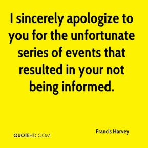 Francis Harvey - I sincerely apologize to you for the unfortunate series of events that resulted in your not being informed.