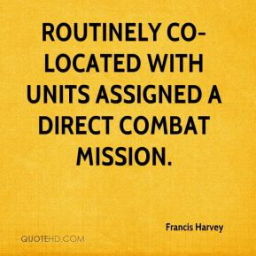 Francis Harvey - routinely co-located with units assigned a direct combat mission.
