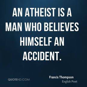 Francis Thompson - An atheist is a man who believes himself an accident.