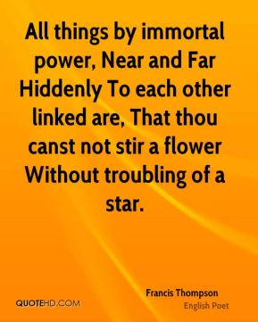 Francis Thompson - All things by immortal power, Near and Far Hiddenly To each other linked are, That thou canst not stir a flower Without troubling of a star.