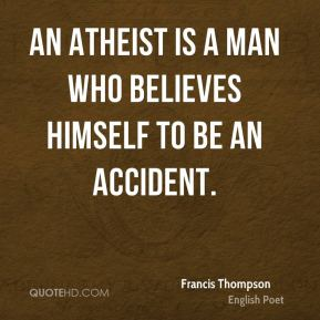Francis Thompson - An atheist is a man who believes himself to be an accident.