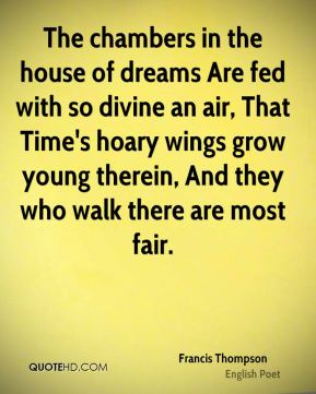 Francis Thompson - The chambers in the house of dreams Are fed with so divine an air, That Time's hoary wings grow young therein, And they who walk there are most fair.