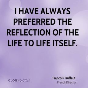 I have always preferred the reflection of the life to life itself.