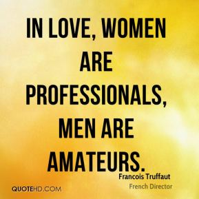 Francois Truffaut - In love, women are professionals, men are amateurs.