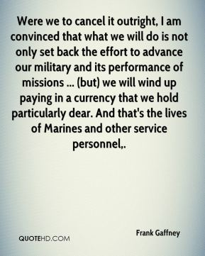 Frank Gaffney - Were we to cancel it outright, I am convinced that what we will do is not only set back the effort to advance our military and its performance of missions ... (but) we will wind up paying in a currency that we hold particularly dear. And that's the lives of Marines and other service personnel.