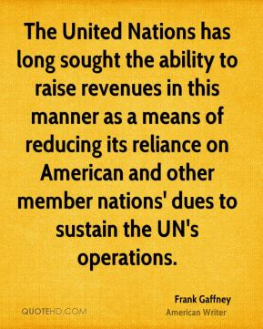 Frank Gaffney - The United Nations has long sought the ability to raise revenues in this manner as a means of reducing its reliance on American and other member nations' dues to sustain the UN's operations.