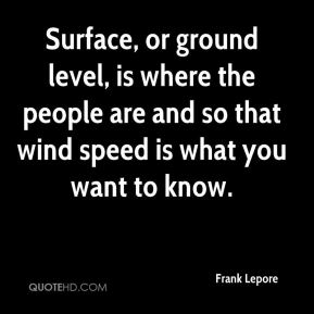 Frank Lepore - Surface, or ground level, is where the people are and so that wind speed is what you want to know.