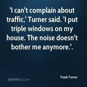 Frank Turner - 'I can't complain about traffic,' Turner said. 'I put triple windows on my house. The noise doesn't bother me anymore.'.