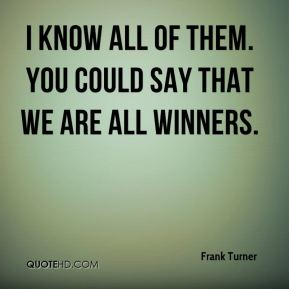I know all of them. You could say that we are all winners.