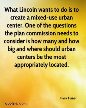 Frank Turner - What Lincoln wants to do is to create a mixed-use urban center. One of the questions the plan commission needs to consider is how many and how big and where should urban centers be the most appropriately located.