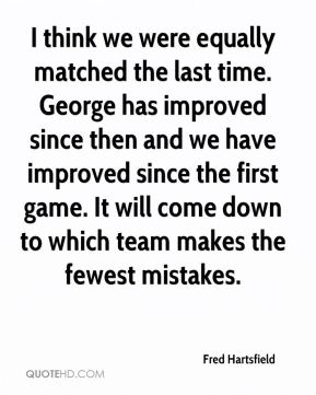 Fred Hartsfield - I think we were equally matched the last time. George has improved since then and we have improved since the first game. It will come down to which team makes the fewest mistakes.