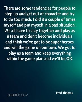 There are some tendencies for people to step up and get out of character and try to do too much. I did it a couple of times myself and put myself in a bad situation. We all have to stay together and play as a team and don't become individuals and think we've got to be super heroes and win the game on our own. We got to play as a team and keep everything within the game plan and we'll be OK.
