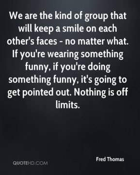 We are the kind of group that will keep a smile on each other's faces - no matter what. If you're wearing something funny, if you're doing something funny, it's going to get pointed out. Nothing is off limits.