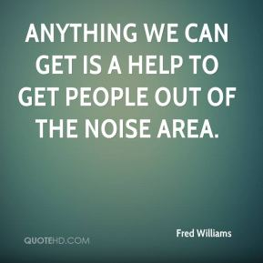 Anything we can get is a help to get people out of the noise area.