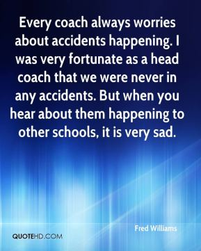 Every coach always worries about accidents happening. I was very fortunate as a head coach that we were never in any accidents. But when you hear about them happening to other schools, it is very sad.
