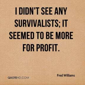 Fred Williams - I didn't see any survivalists; it seemed to be more for profit.