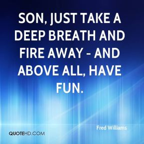 Son, just take a deep breath and fire away - and above all, have fun.