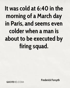 Frederick Forsyth - It was cold at 6:40 in the morning of a March day in Paris, and seems even colder when a man is about to be executed by firing squad.