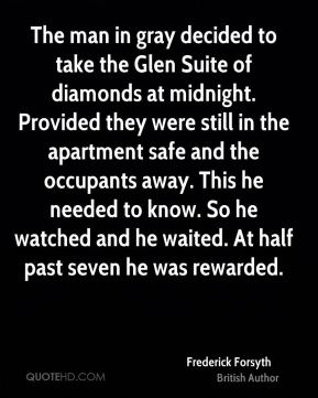 Frederick Forsyth - The man in gray decided to take the Glen Suite of diamonds at midnight. Provided they were still in the apartment safe and the occupants away. This he needed to know. So he watched and he waited. At half past seven he was rewarded.