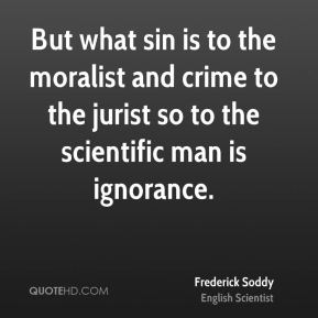 Frederick Soddy - But what sin is to the moralist and crime to the jurist so to the scientific man is ignorance.