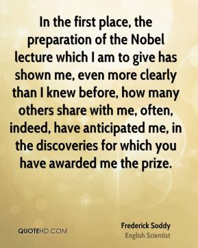 Frederick Soddy - In the first place, the preparation of the Nobel lecture which I am to give has shown me, even more clearly than I knew before, how many others share with me, often, indeed, have anticipated me, in the discoveries for which you have awarded me the prize.