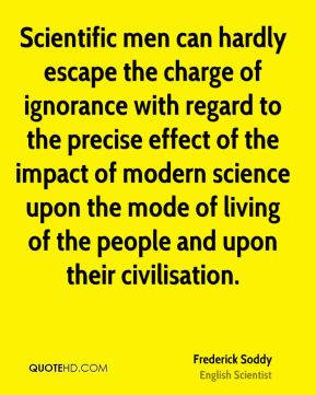 Scientific men can hardly escape the charge of ignorance with regard to the precise effect of the impact of modern science upon the mode of living of the people and upon their civilisation.