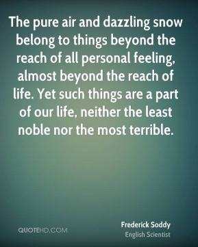 Frederick Soddy - The pure air and dazzling snow belong to things beyond the reach of all personal feeling, almost beyond the reach of life. Yet such things are a part of our life, neither the least noble nor the most terrible.