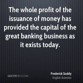 Frederick Soddy - The whole profit of the issuance of money has provided the capital of the great banking business as it exists today.