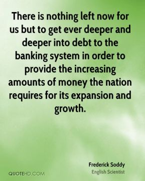 Frederick Soddy - There is nothing left now for us but to get ever deeper and deeper into debt to the banking system in order to provide the increasing amounts of money the nation requires for its expansion and growth.
