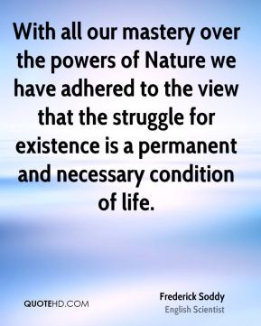 Frederick Soddy - With all our mastery over the powers of Nature we have adhered to the view that the struggle for existence is a permanent and necessary condition of life.