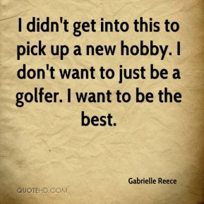 Gabrielle Reece - I didn't get into this to pick up a new hobby. I don't want to just be a golfer. I want to be the best.
