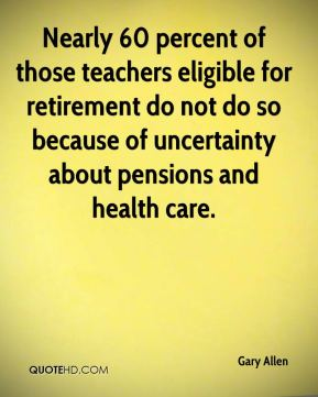 Nearly 60 percent of those teachers eligible for retirement do not do so because of uncertainty about pensions and health care.