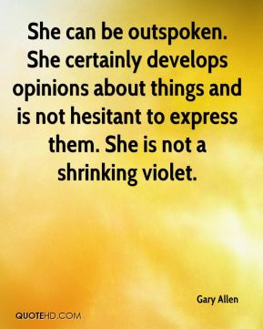 Gary Allen - She can be outspoken. She certainly develops opinions about things and is not hesitant to express them. She is not a shrinking violet.