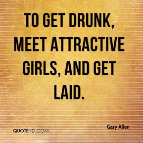 to get drunk, meet attractive girls, and get laid.