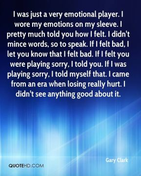 I was just a very emotional player. I wore my emotions on my sleeve. I pretty much told you how I felt. I didn't mince words, so to speak. If I felt bad, I let you know that I felt bad. If I felt you were playing sorry, I told you. If I was playing sorry, I told myself that. I came from an era when losing really hurt. I didn't see anything good about it.