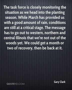 Gary Clark - The task force is closely monitoring the situation as we head into the planting season. While March has provided us with a good amount of rain, conditions are still at a critical stage. The message has to go out to western, northern and central Illinois that we're not out of the woods yet. We could get a month or two of recovery, then be back at it.
