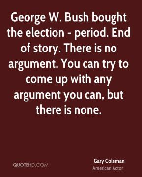 George W. Bush bought the election - period. End of story. There is no argument. You can try to come up with any argument you can, but there is none.