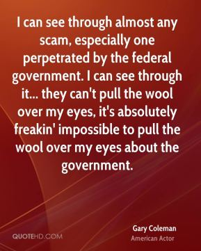 Gary Coleman - I can see through almost any scam, especially one perpetrated by the federal government. I can see through it... they can't pull the wool over my eyes, it's absolutely freakin' impossible to pull the wool over my eyes about the government.
