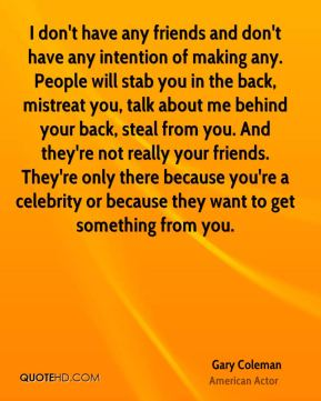 I don't have any friends and don't have any intention of making any. People will stab you in the back, mistreat you, talk about me behind your back, steal from you. And they're not really your friends. They're only there because you're a celebrity or because they want to get something from you.