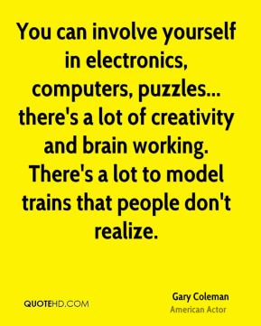 Gary Coleman - You can involve yourself in electronics, computers, puzzles... there's a lot of creativity and brain working. There's a lot to model trains that people don't realize.